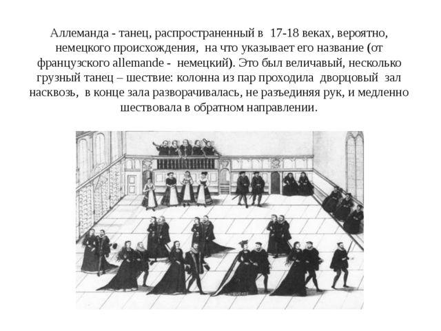 Аллеманда - танец, распространенный в  17-18 веках, вероятно, немецкого проис...