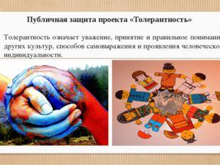 Публичная защита проекта «Толерантность» Толерантность означает уважение, при