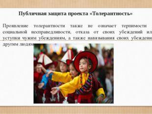 Публичная защита проекта «Толерантность» Проявление толерантности также не оз
