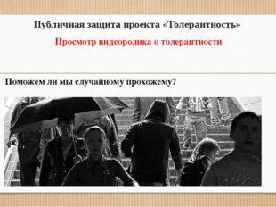 Публичная защита проекта «Толерантность» Просмотр видеоролика о толерантности