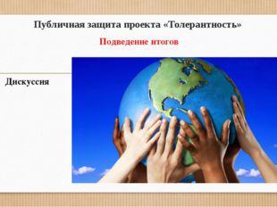 Публичная защита проекта «Толерантность» Подведение итогов Дискуссия