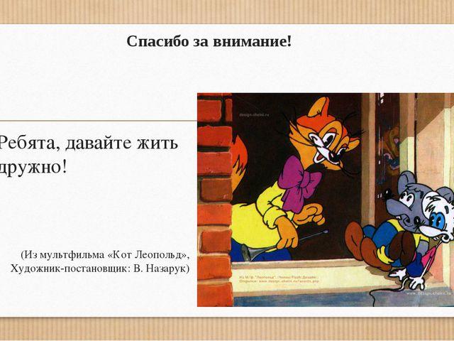 Спасибо за внимание! Ребята, давайте жить дружно! (Из мультфильма «Кот Леопол...