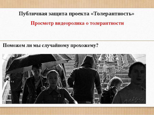 Публичная защита проекта «Толерантность» Просмотр видеоролика о толерантности...