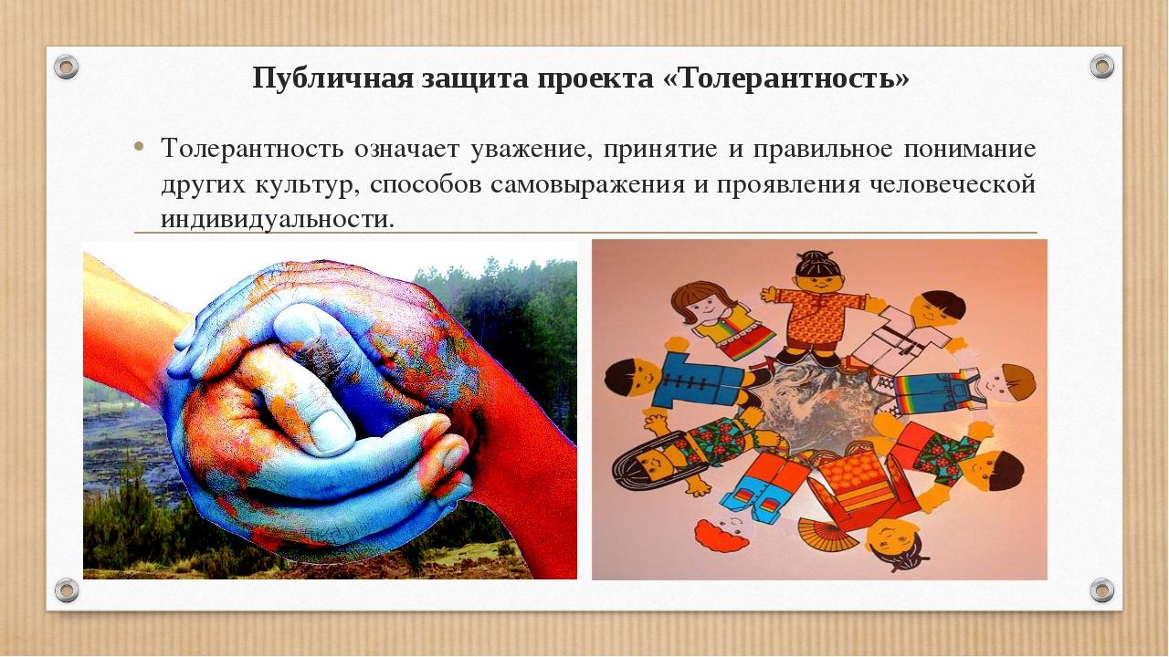 Публичная защита проекта «Толерантность» Толерантность означает уважение, при...
