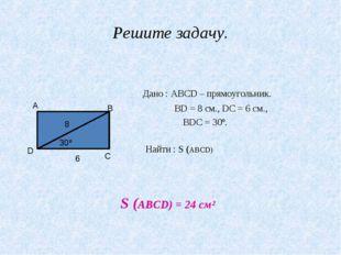 Решите задачу. Дано : АВСD – прямоугольник. ВD = 8 см., DС = 6 см., ∠ВDС = 30