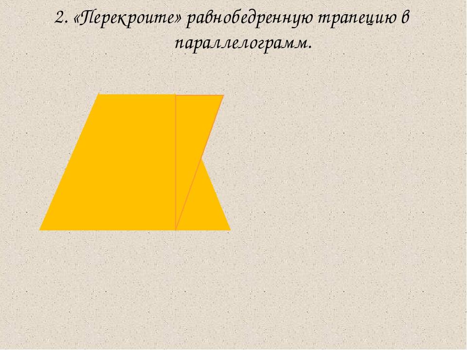 2. «Перекроите» равнобедренную трапецию в параллелограмм.