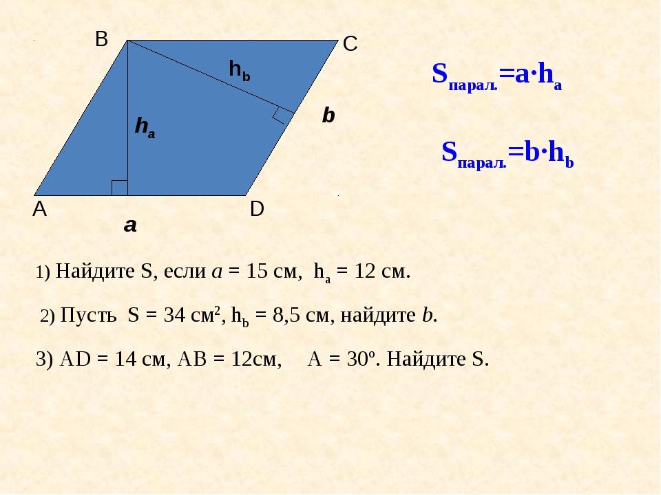 Sпарал.=а·ha Sпарал.=b·hb 1) Найдите S, если а = 15 см, ha = 12 см. 2) Пусть...