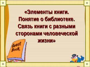 «Элементы книги. Понятие о библиотеке. Связь книги с разными сторонами челове