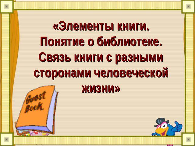 «Элементы книги. Понятие о библиотеке. Связь книги с разными сторонами челове...