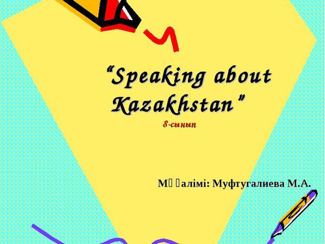 """""""Speaking about Kazakhstan"""" 8-сынып Мұғалімі: Муфтугалиева М.А. Батыс Қазақс..."""