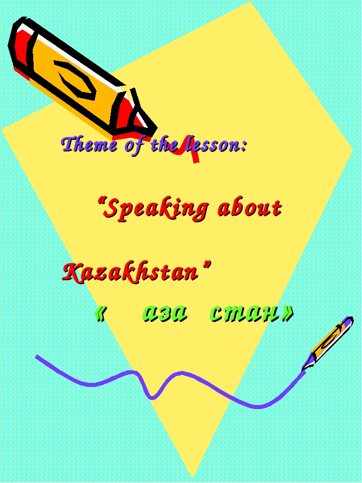 "Theme of the lesson: ""Speaking about Kazakhstan"" « Қазақстан»"