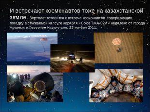 И встречают космонавтов тоже на казахстанской земле. Вертолет готовится к вст