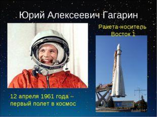 Юрий Алексеевич Гагарин 12 апреля 1961 года – первый полет в космос Ракета-но