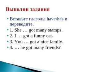 Вставьте глаголы have\has и переведите. 1. She … got many stamps. 2. I … got