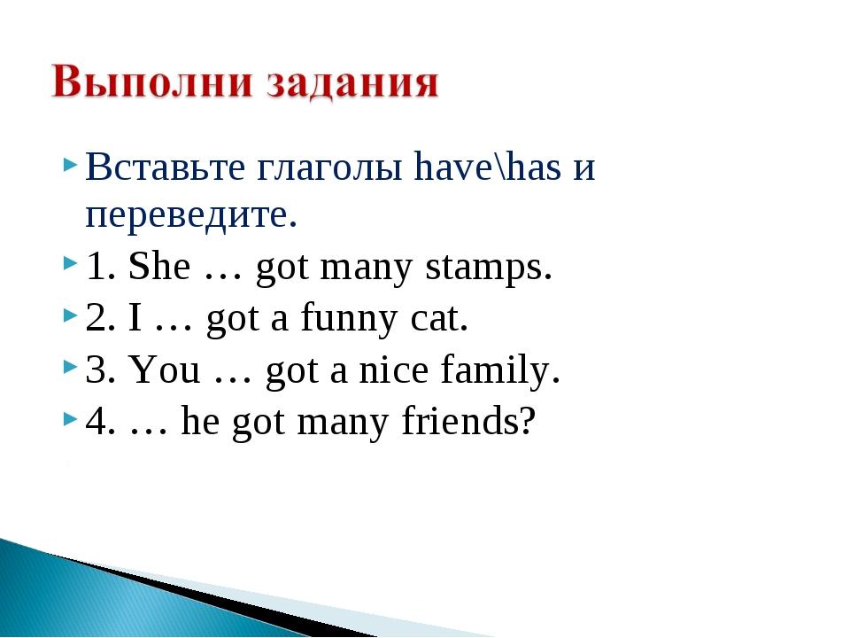 Вставьте глаголы have\has и переведите. 1. She … got many stamps. 2. I … got...