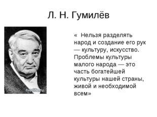 Л. Н. Гумилёв « Нельзя разделять народ и создание его рук — культуру, искусст