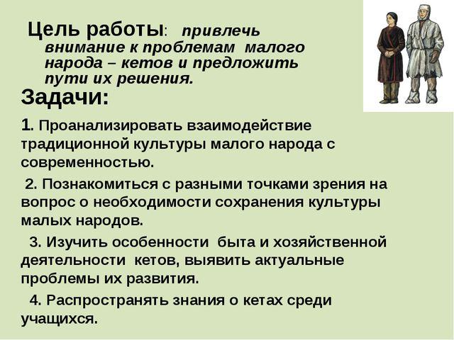 Цель работы: привлечь внимание к проблемам малого народа – кетов и предложить...