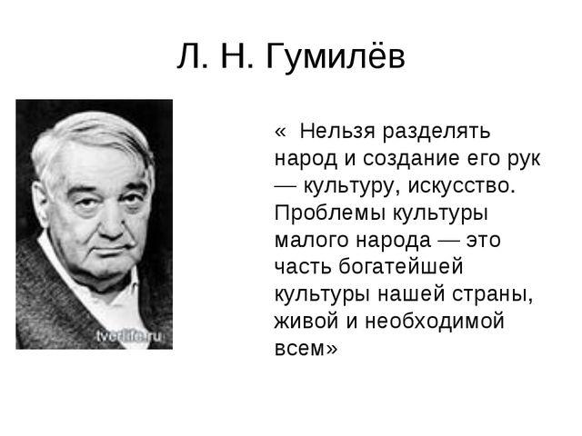 Л. Н. Гумилёв « Нельзя разделять народ и создание его рук — культуру, искусст...