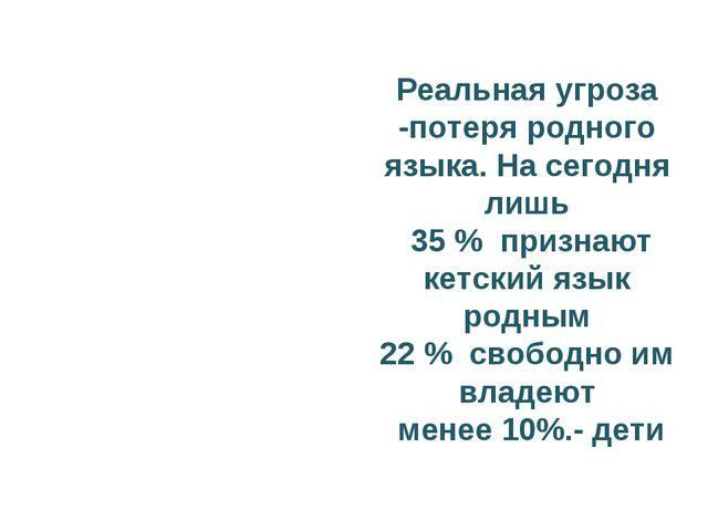 Реальная угроза -потеря родного языка. На сегодня лишь 35 % признают кетский...