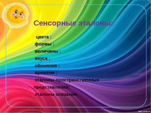 Сенсорные эталоны: цвета ; формы ; величины ; вкуса ; обоняния ; времени ; эт