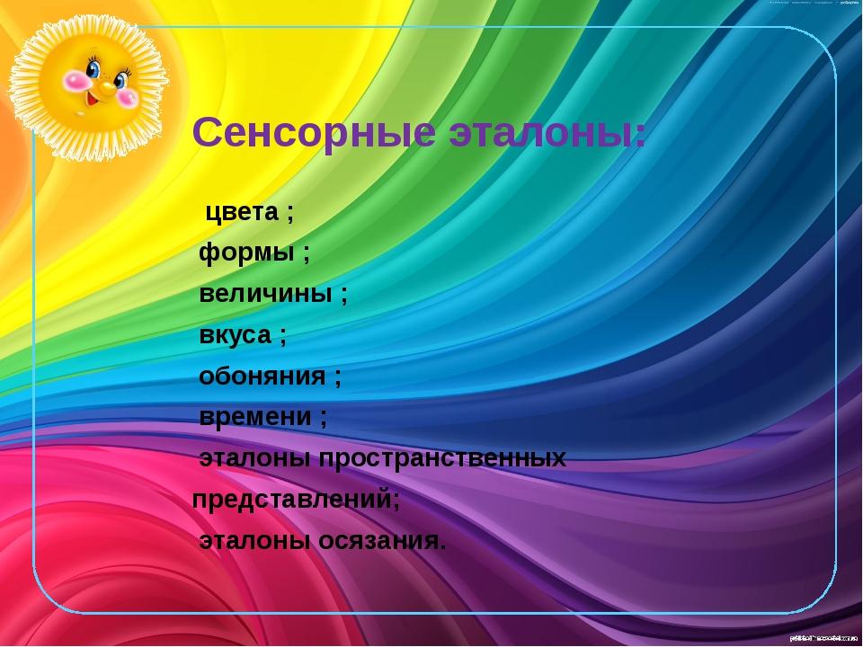 Сенсорные эталоны: цвета ; формы ; величины ; вкуса ; обоняния ; времени ; эт...