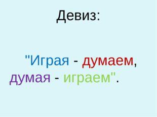 """Девиз: """"Играя - думаем, думая - играем""""."""