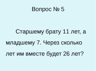 Вопрос № 5 Старшему брату 11 лет, а младшему 7. Через сколько лет им вместе б