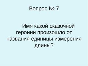 Вопрос № 7 Имя какой сказочной героини произошло от названия единицы измерени