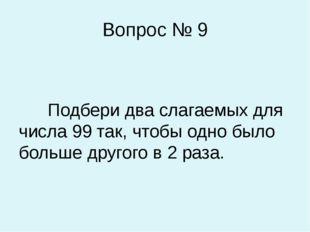 Вопрос № 9 Подбери два слагаемых для числа 99 так, чтобы одно было больше дру