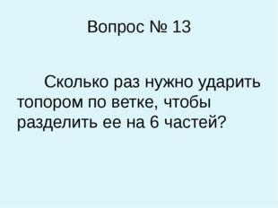 Вопрос № 13 Сколько раз нужно ударить топором по ветке, чтобы разделить ее на