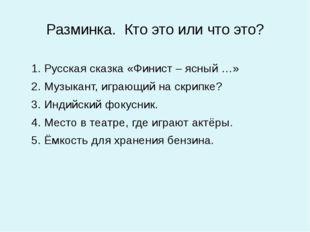 Разминка. Кто это или что это? 1. Русская сказка «Финист – ясный …» 2. Музыка