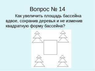 Вопрос № 14 Как увеличить площадь бассейна вдвое, сохранив деревья и не измен
