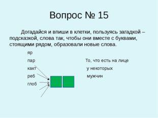 Вопрос № 15 Догадайся и впиши в клетки, пользуясь загадкой – подсказкой, слов