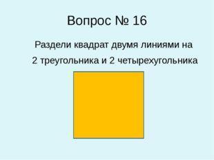 Вопрос № 16 Раздели квадрат двумя линиями на 2 треугольника и 2 четырехугольн