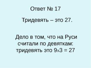 Ответ № 17 Тридевять – это 27. Дело в том, что на Руси считали по девяткам: т