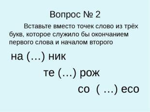 Вопрос № 2 Вставьте вместо точек слово из трёх букв, которое служило бы оконч