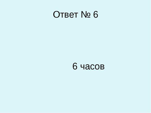 Ответ № 6 6 часов