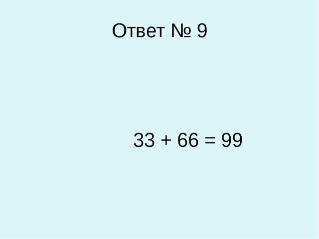 Ответ № 9 33 + 66 = 99