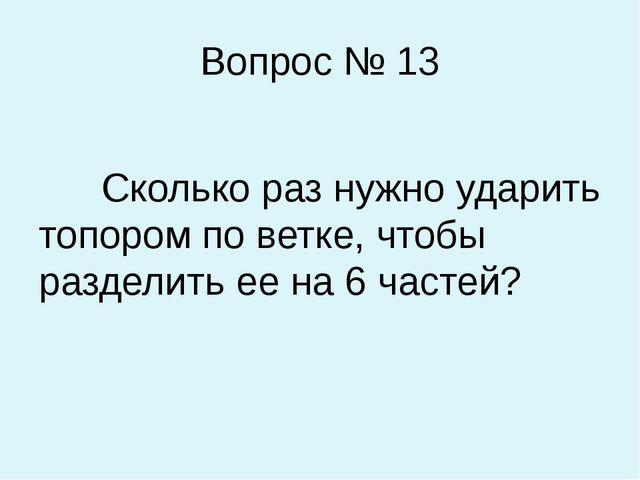 Вопрос № 13 Сколько раз нужно ударить топором по ветке, чтобы разделить ее на...
