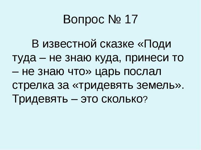 Вопрос № 17 В известной сказке «Поди туда – не знаю куда, принеси то – не зна...