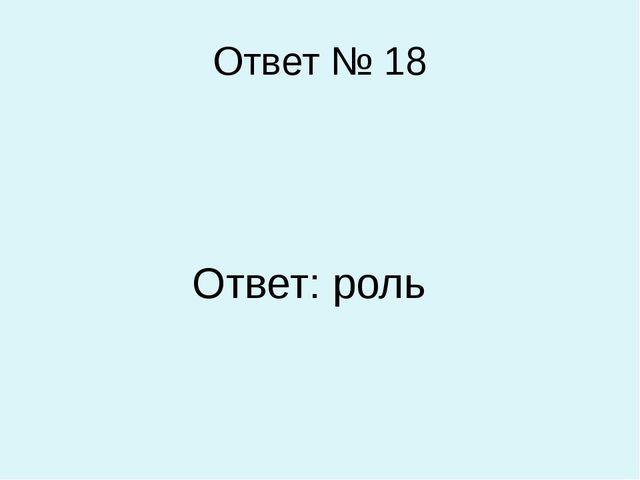 Ответ № 18 Ответ: роль
