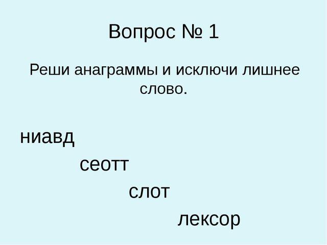 Вопрос № 1 Реши анаграммы и исключи лишнее слово. ниавд сеотт слот лексор