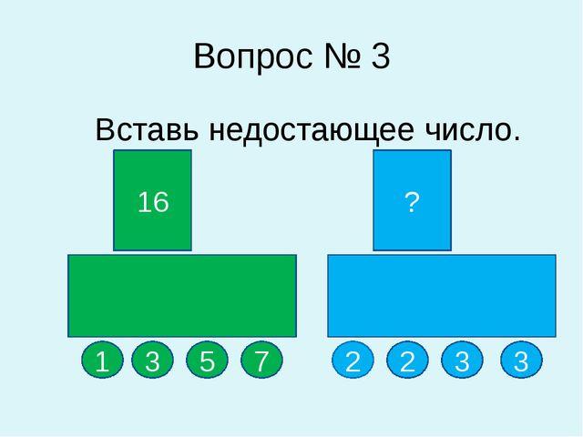 Вопрос № 3 Вставь недостающее число. 16 ? 1 3 5 2 3 3 7 2