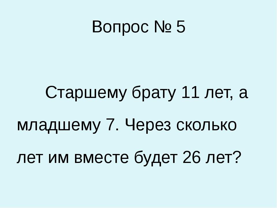Вопрос № 5 Старшему брату 11 лет, а младшему 7. Через сколько лет им вместе б...