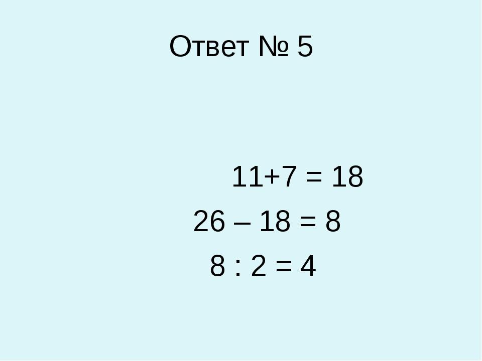 Ответ № 5 11+7 = 18 26 – 18 = 8 8 : 2 = 4