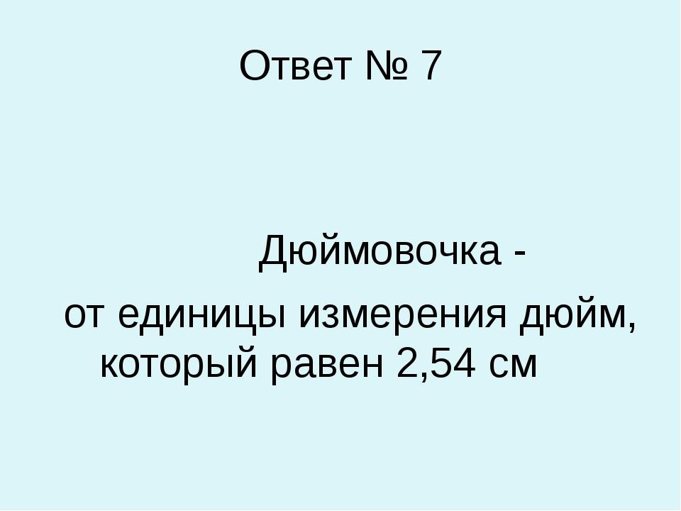 Ответ № 7 Дюймовочка - от единицы измерения дюйм, который равен 2,54 см