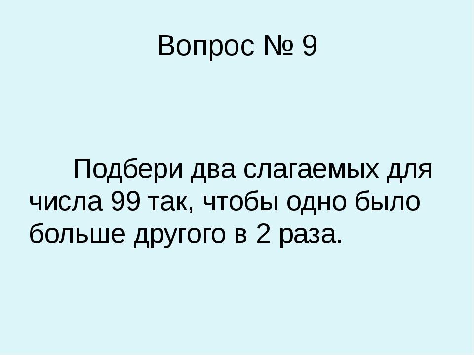 Вопрос № 9 Подбери два слагаемых для числа 99 так, чтобы одно было больше дру...