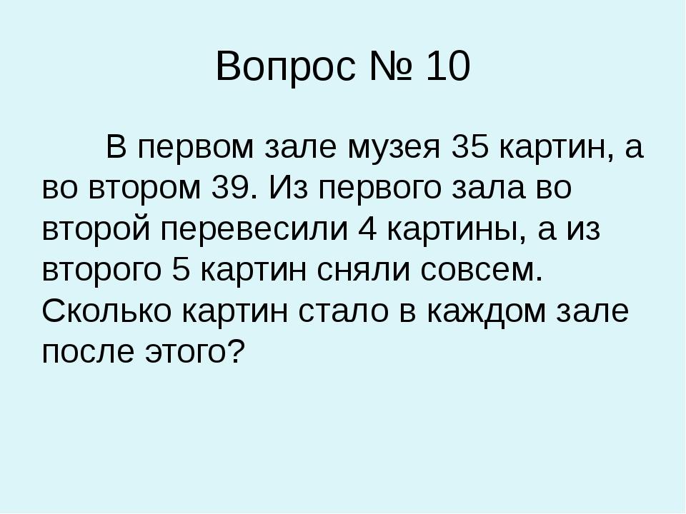 Вопрос № 10 В первом зале музея 35 картин, а во втором 39. Из первого зала во...