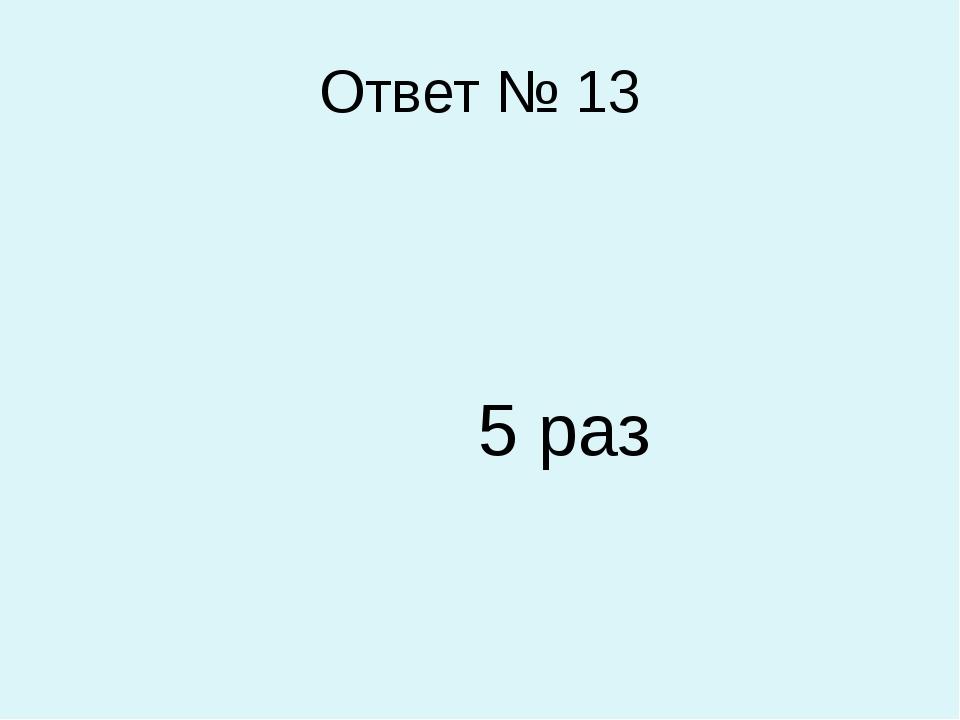 Ответ № 13 5 раз