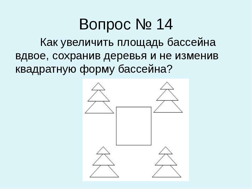 Вопрос № 14 Как увеличить площадь бассейна вдвое, сохранив деревья и не измен...
